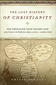 The Lost History of Christianity: The Thousand-Year Golden Age of the Church in the Middle East, Africa, and Asia - And How It Died - John Philip Jenkins - cover