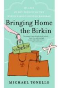 Bringing Home the Birkin: My Life in Hot Pursuit of the World's Most Coveted Handbag - Michael Tonello - cover