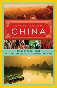 Travel Around China: The Guide to Exploring the Sites, the Cities, the Provinces, and More - None - cover