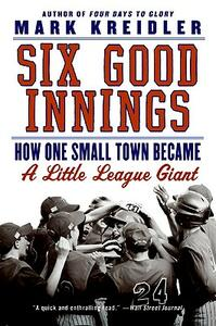 Six Good Innings: How One Small Town Became a Little League Giant - Mark Kreidler - cover