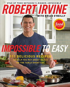 Impossible To Easy: 125 Delicious Recipes to Help You Put Great Meals onthe Table Every Day - Robert Irvine,Brian O'Reilly - cover