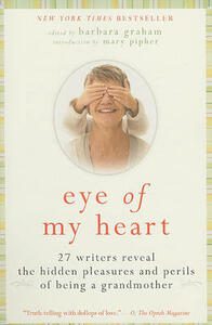 Eye of My Heart: 27 Writers Reveal the Hidden Pleasures and Perils of Being a Grandmother - Barbara Graham - cover