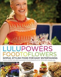 Lulu Powers Food to Flowers: Simple, Stylish Food for Easy Entertaining - Lulu Powers,Laura Holmes Haddad - cover