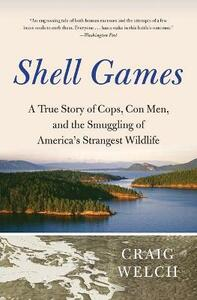 Shell Games: A True Story of Cops, Con Men, and the Smuggling of America's Strangest Wildlife - Craig Welch - cover
