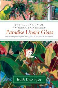 Paradise Under Glass: The Education of an Indoor Gardener - Ruth Kassinger - cover