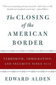 The Closing of the American Border: Terrorism, Immigration, and Security Since 9/11 - Edward Alden - cover