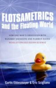 Flotsametrics and the Floating World: How One Man's Obsession with Runaway Sneakers and Rubber Ducks Revolutionized Ocean Science - Curtis Ebbesmeyer,Eric Scigliano - cover