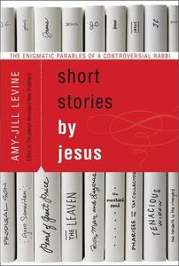 Short Stories by Jesus: The Enigmatic Parables of a Controversial Rabbi - Amy-Jill Levine - cover