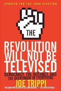 The Revolution Will Not Be Televised: Democracy, the Internet, and the Overthrow of Everything - Joe Trippi - cover