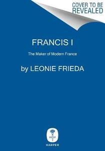 Francis I: The Maker of Modern France - Leonie Frieda - cover