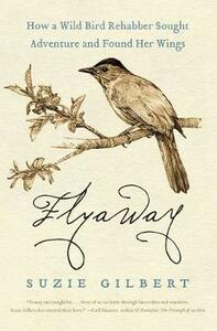 Flyaway: How a Wild Bird Rehabber Sought Adventure and Found Her Wings - Suzie Gilbert - cover