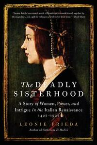 The Deadly Sisterhood: A Story of Women, Power, and Intrigue in the Italian Renaissance, 1427-1527 - Leonie Frieda - cover