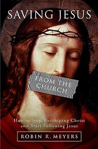 Saving Jesus from the Church: How to Stop Worshipping Christ and Start Following Jesus - Robin R. Meyers - cover