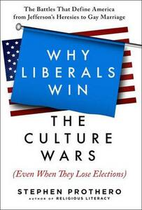 Why Liberals Win the Culture Wars (Even When They Lose Elections): The Battles That Define America from Jefferson's Heresies to Gay Marriage - Stephen Prothero - cover