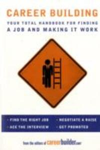 Career Building: Your Total Handbook for Finding a Job and Making It Work - Editors of CareerBuilder.com - cover