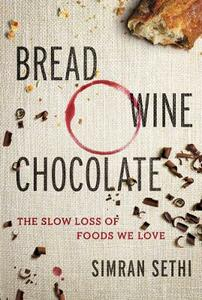 Bread, Wine, Chocolate: The Slow Loss of Foods We Love - Simran Sethi - cover