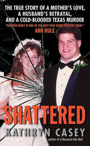 Shattered: The True Story of a Mother's Love, a Husband's Betrayal, and a Cold-Blooded Texas Murder - Kathryn Casey - cover