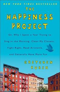 The Happiness Project: Or, Why I Spent a Year Trying to Sing in the Morning, Clean My Closets, Fight Right, Read Aristotle, and Generally Have More Fun - Gretchen Rubin - cover