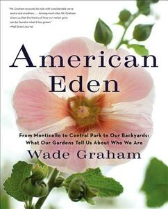 American Eden: From Monticello to Central Park to Our Backyards: What Our Gardens Tell Us About Who We Are - Wade Graham - cover
