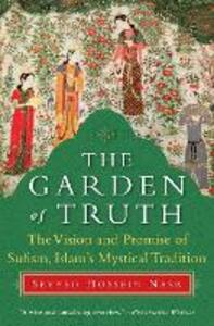 The Garden of Truth: The Vision and Promise of Sufism, Islam's Mystical Tradition - Seyyed Hossein Nasr - cover
