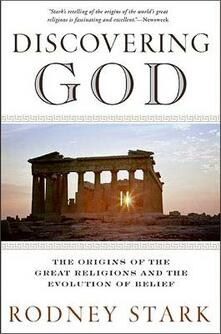Discovering God: Stark looks at the genesis of all the major faiths and how they answer the most basic questions we humans ask about existence - Rodney Stark - cover