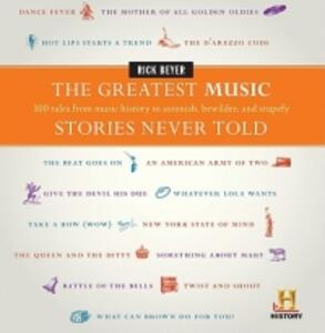 The Greatest Music Stories Never Told: 100 Tales from Music History to Astonish, Bewilder, and Stupefy - Rick Beyer - cover