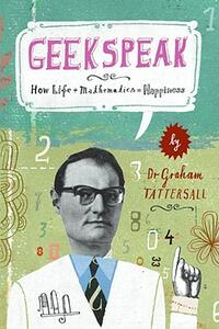 Geekspeak: How Life + Mathematics = Happiness - Graham Tattersall - cover