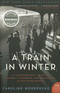 A Train in Winter: An Extraordinary Story of Women, Friendship, and Resistance in Occupied France - Caroline Moorehead - cover