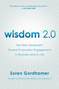 Wisdom 2.0: The New Movement Toward Purposeful Engagement in Business and in Life - Soren Gordhamer - cover