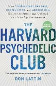 The Harvard Psychedelic Club: How Timothy Leary, Ram Dass, Huston Smith, and Andrew Weil Killed the Fifties and Ushered in a New Age for America - Don Lattin - cover