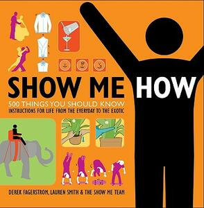 Show Me How: 500 Things You Should Know: Instructions for Life from the Everyday to the Exotic - Lauren Smith,Derek Fagerstrom - cover