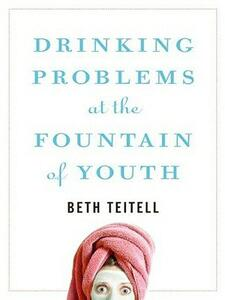 Drinking Problems at the Fountain of Youth - Beth Teitell - cover