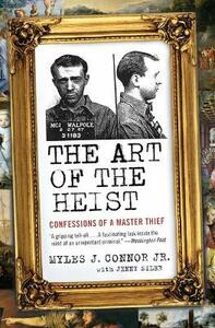 The Art of the Heist: Confessions of a Master Thief - Myles J Connor,Jenny Siler - cover