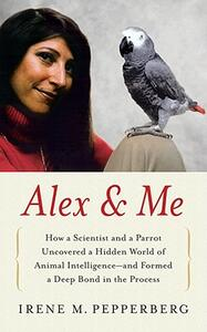 Alex & Me: How a Scientist and a Parrot Discovered a Hidden World of Animal Intelligence--And Formed a Deep Bond in the Process - Irene Pepperberg - cover