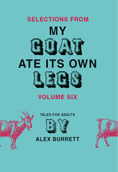 Selections from My Goat Ate Its Own Legs, Volume 6