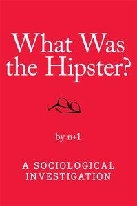 Foto Cover di What Was the Hipster?, Ebook inglese di n+1, edito da HarperCollins