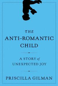 Foto Cover di The Anti-Romantic Child, Ebook inglese di Priscilla Gilman, edito da HarperCollins