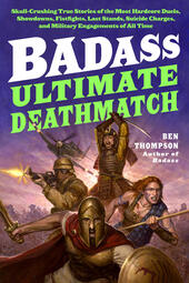 Ultimate Deathmatch: Skull-Crushing True Stories of the Most Hardcore Duels, Showdowns, Fistfights, Last Stands, Suicide Charges, and Military Engagements of All Time