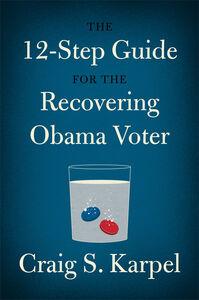 Foto Cover di The 12-Step Guide for the Recovering Obama Voter, Ebook inglese di Craig S. Karpel, edito da HarperCollins