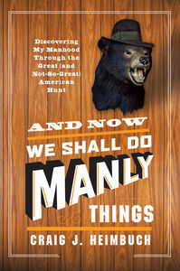 Foto Cover di And Now We Shall Do Manly Things, Ebook inglese di Craig Heimbuch, edito da HarperCollins