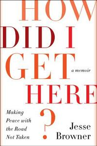 How Did I Get Here?: Making Peace with the Road Not Taken - Jesse Browner - cover