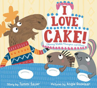 I Love Cake!: Starring Rabbit, Porcupine, and Moose - Tammi Sauer - cover