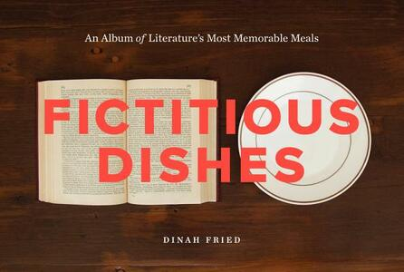 Fictitious Dishes: An Album of Literature's Most Memorable Meals - Dinah Fried - cover