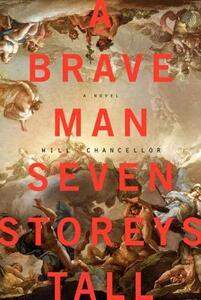 A Brave Man Seven Storeys Tall: A Novel - Will Chancellor - cover