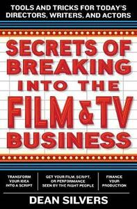 Secrets of Breaking into the Film and TV Business: Tools and Tricks for Today's Directors, Writers, and Actors - Dean Silvers - cover