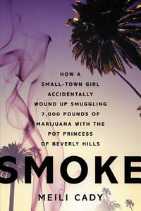 Smoke: How a Small-Town Girl Accidentally Wound Up Smuggling 7,000 Pounds of Marijuana with the Pot Princess of Beverly Hills - Meili Cady - cover