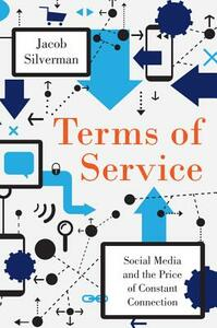 Terms of Service: Social Media and the Price of Constant Connection - Jacob Silverman - cover
