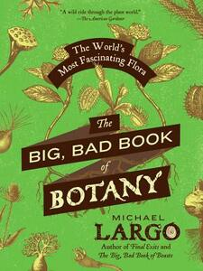 The Big, Bad Book of Botany: The World's Most Fascinating Flora - Michael Largo - cover