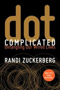dot Complicated: Untangling Our Wired Lives - Randi Zuckerberg - cover