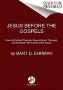 Jesus Before The Gospels: How The Earliest Christians Remembered, Changed, And Invented Their Stories Of The Savior - Bart D. Ehrman - cover